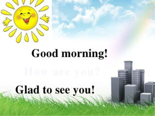 Good morning! How are you? Glad to see you!