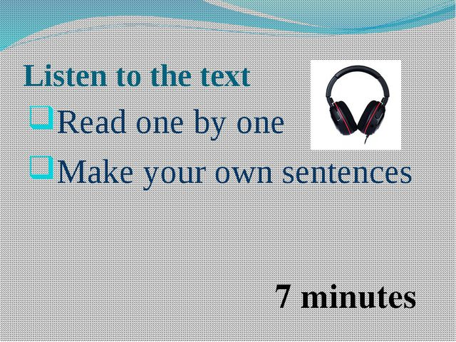 Listen to the text Read one by one Make your own sentences 7 minutes