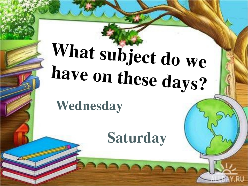 Wednesday Saturday What subject do we have on these days?