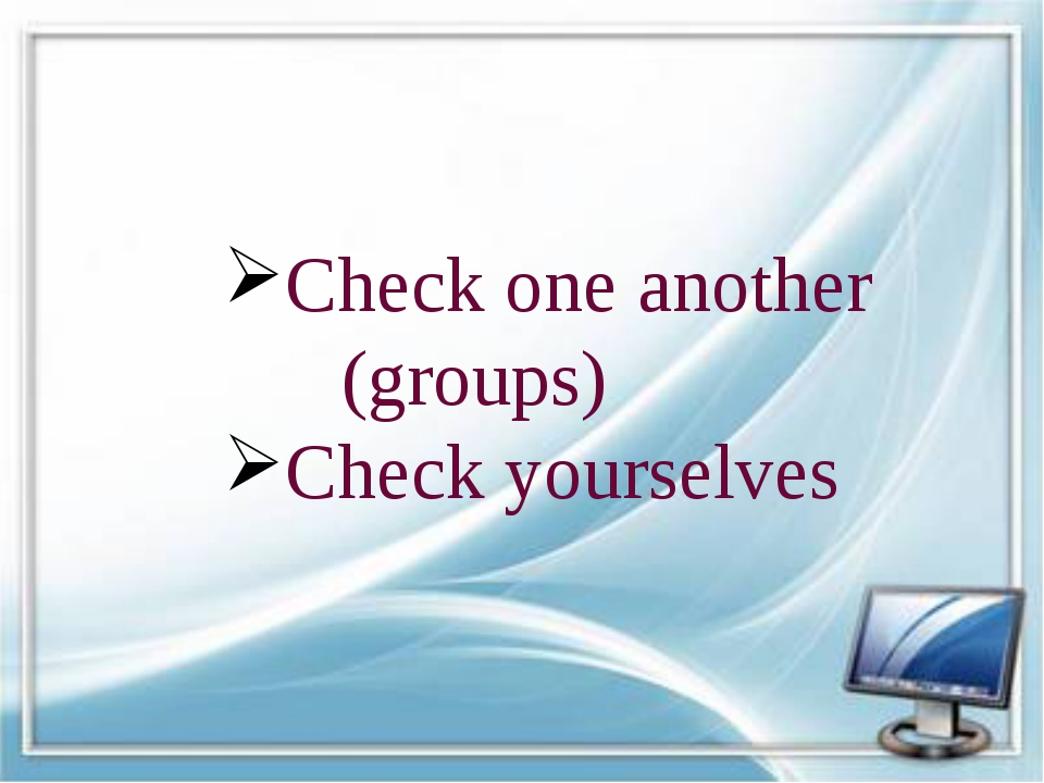 Check one another (groups) Check yourselves