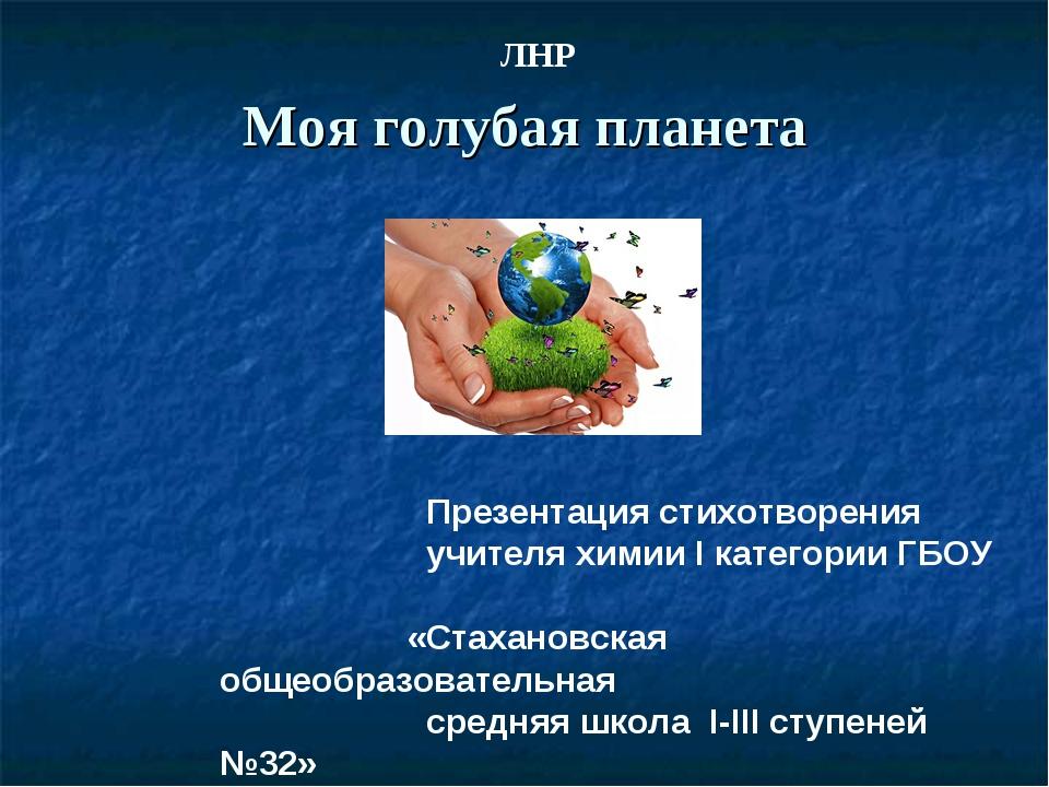 Моя голубая планета Презентация стихотворения учителя химии I категории ГБОУ...
