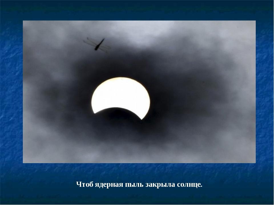 Чтоб ядерная пыль закрыла солнце.