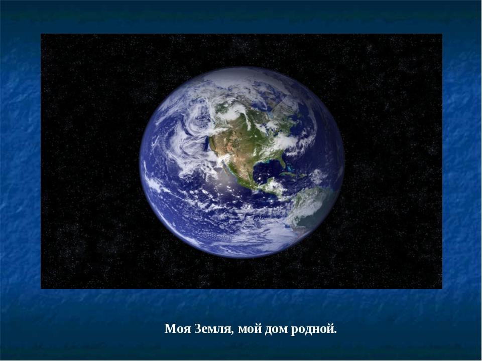 Моя Земля, мой дом родной.