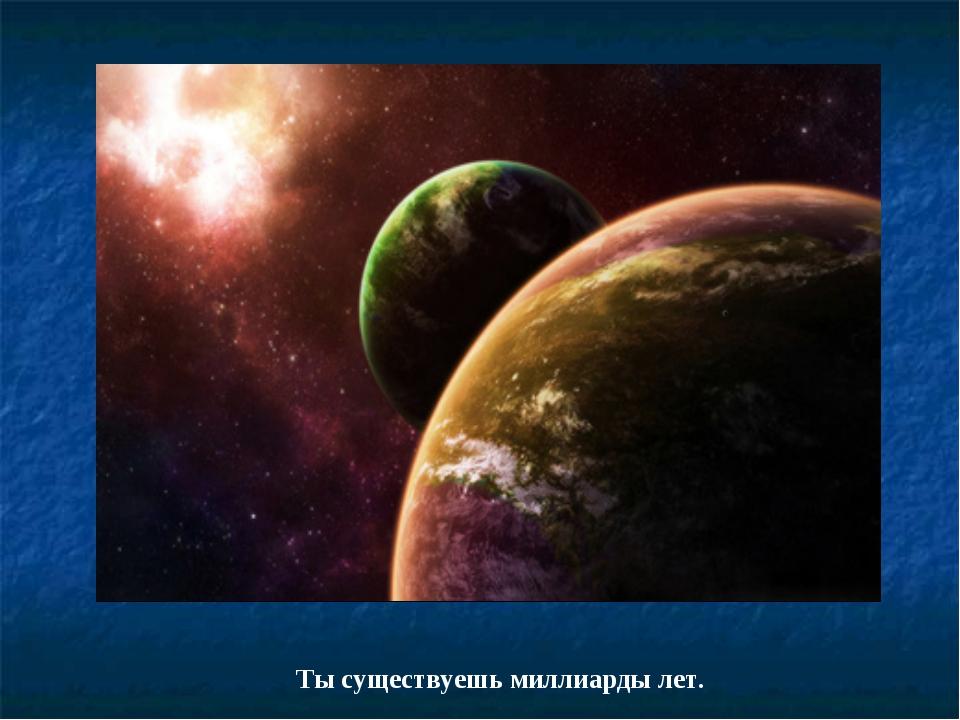 Ты существуешь миллиарды лет.