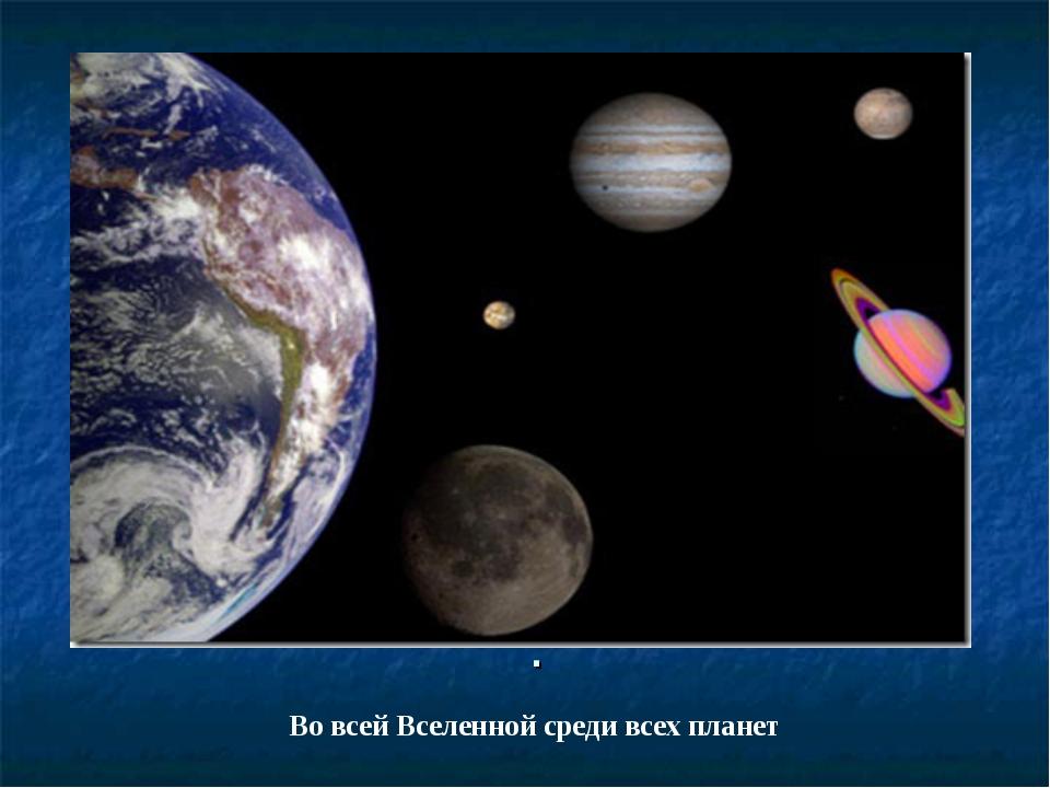 . Во всей Вселенной среди всех планет