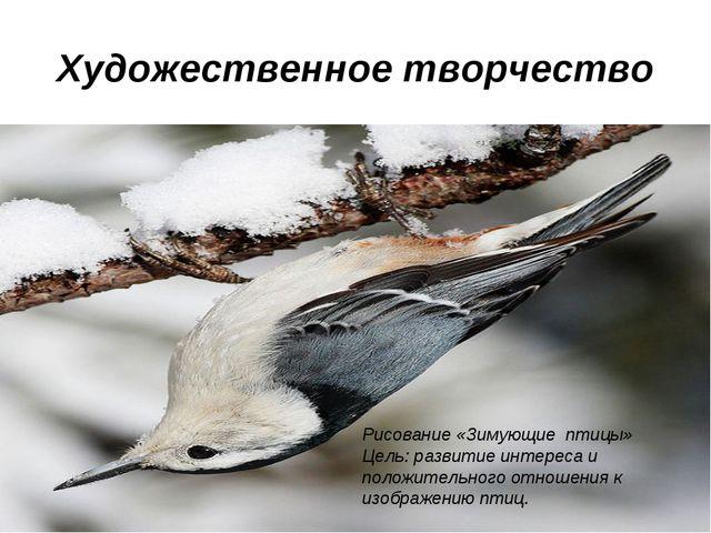 Художественное творчество Рисование «Зимующие птицы» Цель: развитие интереса...