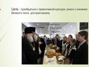 Цель : приобщиться к православной культуре, узнать о значении Великого поста