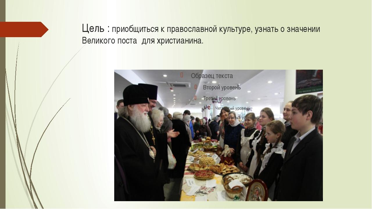 Цель : приобщиться к православной культуре, узнать о значении Великого поста...
