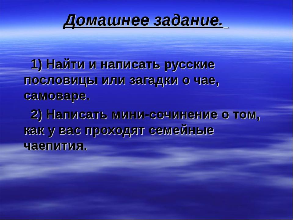 Домашнее задание. 1) Найти и написать русские пословицы или загадки о чае, са...