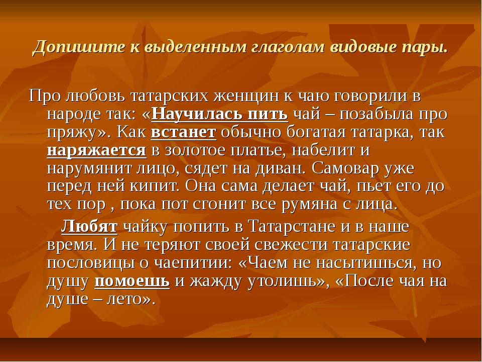 Допишите к выделенным глаголам видовые пары. Про любовь татарских женщин к ча...