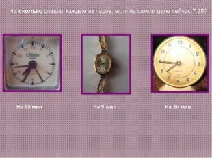 На сколько спешат каждые из часов, если на самом деле сейчас 7.25? На 10 мин.