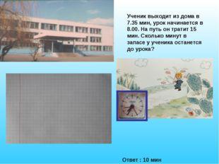 Ученик выходит из дома в 7.35 мин, урок начинается в 8.00. На путь он тратит