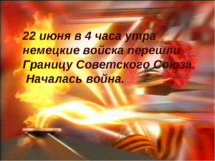 22 июня в 4 часа утра немецкие войска перешли Границу Советского Союза. Начал