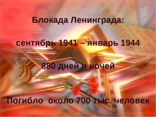 Блокада Ленинграда: сентябрь 1941 – январь 1944 880 дней и ночей Погибло окол