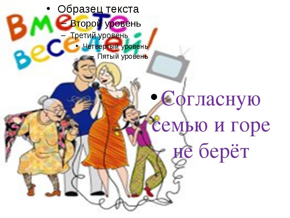 Согласную семью и горе не берёт
