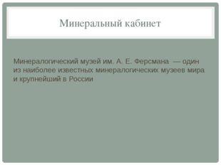 Минеральный кабинет Минералогический музей им. А. Е. Ферсмана — один из наибо