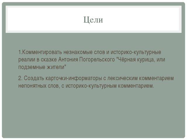 Цели 1.Комментировать незнакомые слов и историко-культурные реалии в сказке А...