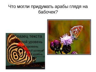 Что могли придумать арабы глядя на бабочек?