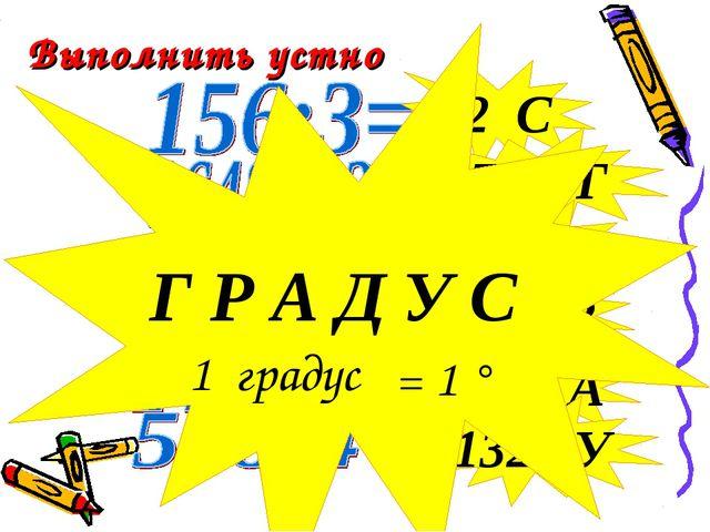 52 C 1700 Г 243 Д 528 Р 350 А Выполнить устно 132 У Г Р А Д У С 1 градус = 1 °