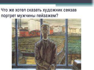 Что же хотел сказать художник связав портрет мужчины пейзажем?