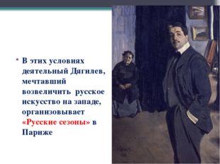 В этих условиях деятельный Дягилев, мечтавший возвеличить русское искусство н