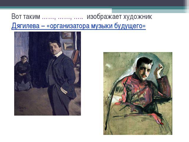 Вот таким ……, ……, ….. изображает художник Дягилева – «организатора музыки буд...