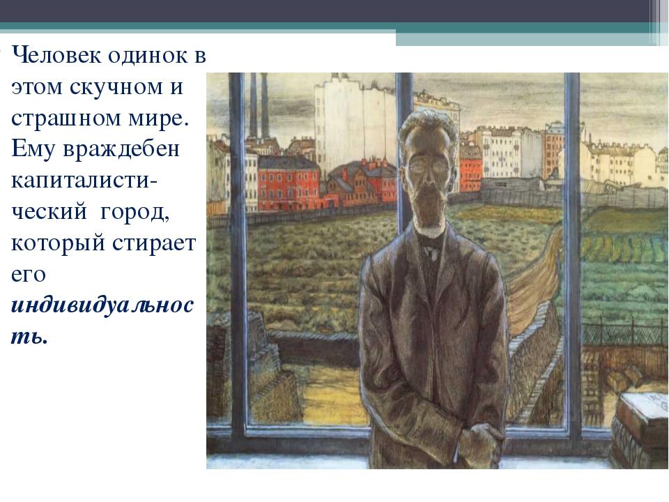 Человек одинок в этом скучном и страшном мире. Ему враждебен капиталисти-ческ...