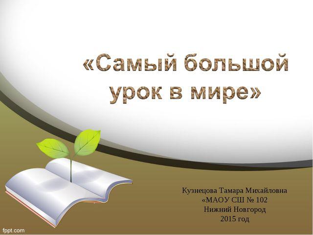 Кузнецова Тамара Михайловна «МАОУ СШ № 102 Нижний Новгород 2015 год