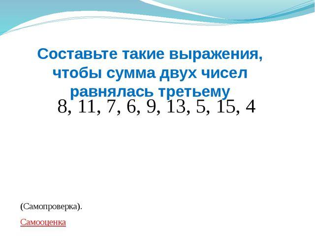 8, 11, 7, 6, 9, 13, 5, 15, 4 (Самопроверка). Самооценка Составьте такие выраж...