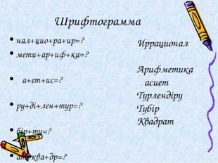 Шрифтограмма нал+цио+ра+ир=? мети+ар+иф+ка=? қа+ет+ис=? ру+ді+лен+түр=? бір+т