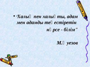 """""""Халық пен халықты, адам мен адамды теңестіретін нәрсе - білім"""" М.Әуезов"""