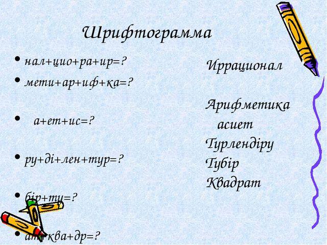 Шрифтограмма нал+цио+ра+ир=? мети+ар+иф+ка=? қа+ет+ис=? ру+ді+лен+түр=? бір+т...