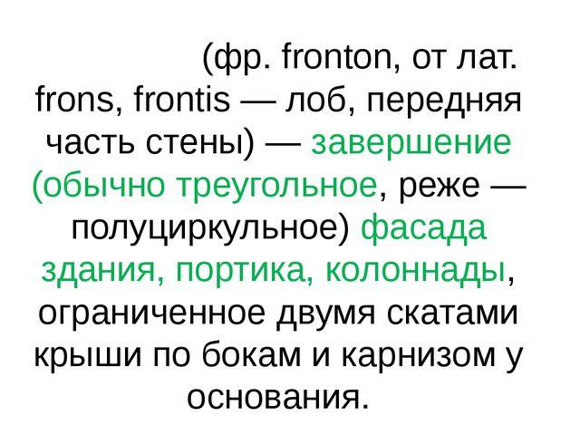 Фронто́н (фр. fronton, от лат. frons, frontis — лоб, передняя часть стены) —...