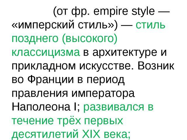 Ампи́р (от фр. empire style — «имперский стиль») — стиль позднего (высокого)...