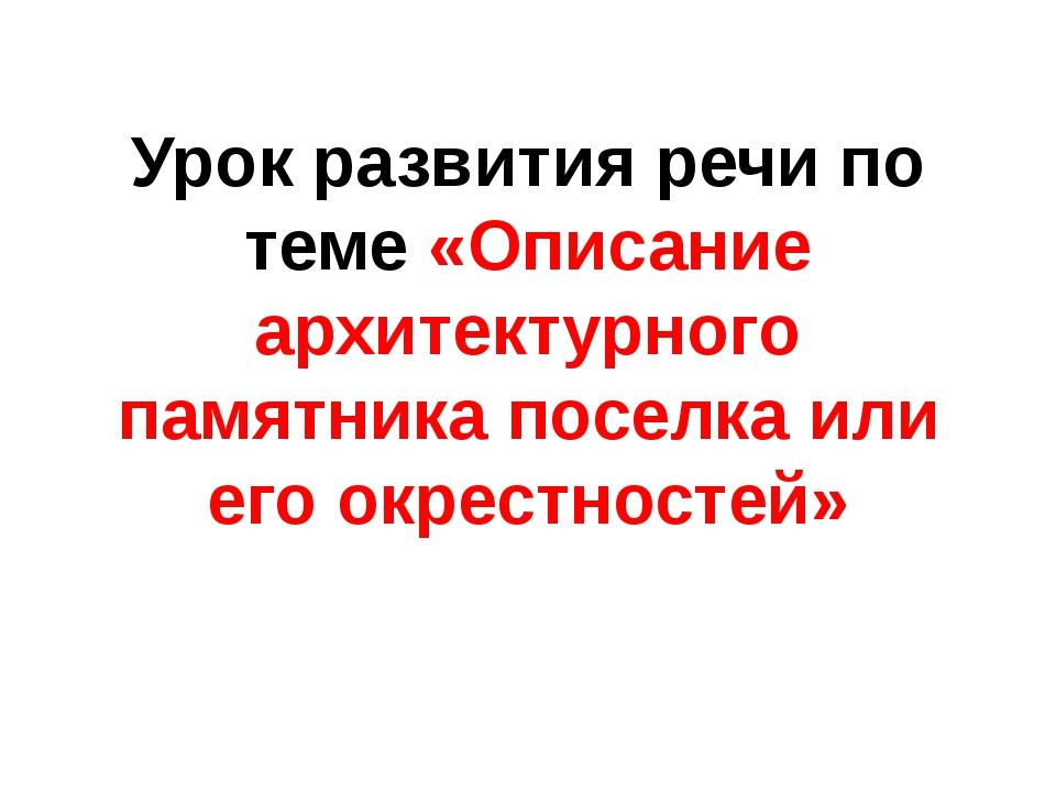 Урок развития речи по теме «Описание архитектурного памятника поселка или его...