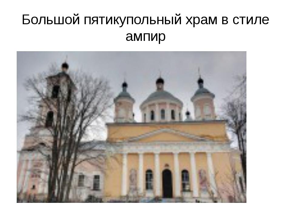 Большой пятикупольный храм в стиле ампир