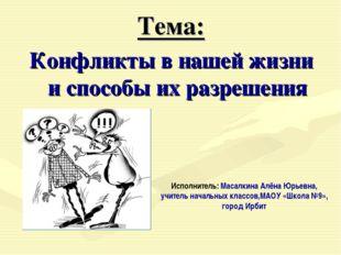 Тема: Конфликты в нашей жизни и способы их разрешения Исполнитель: Масалкина