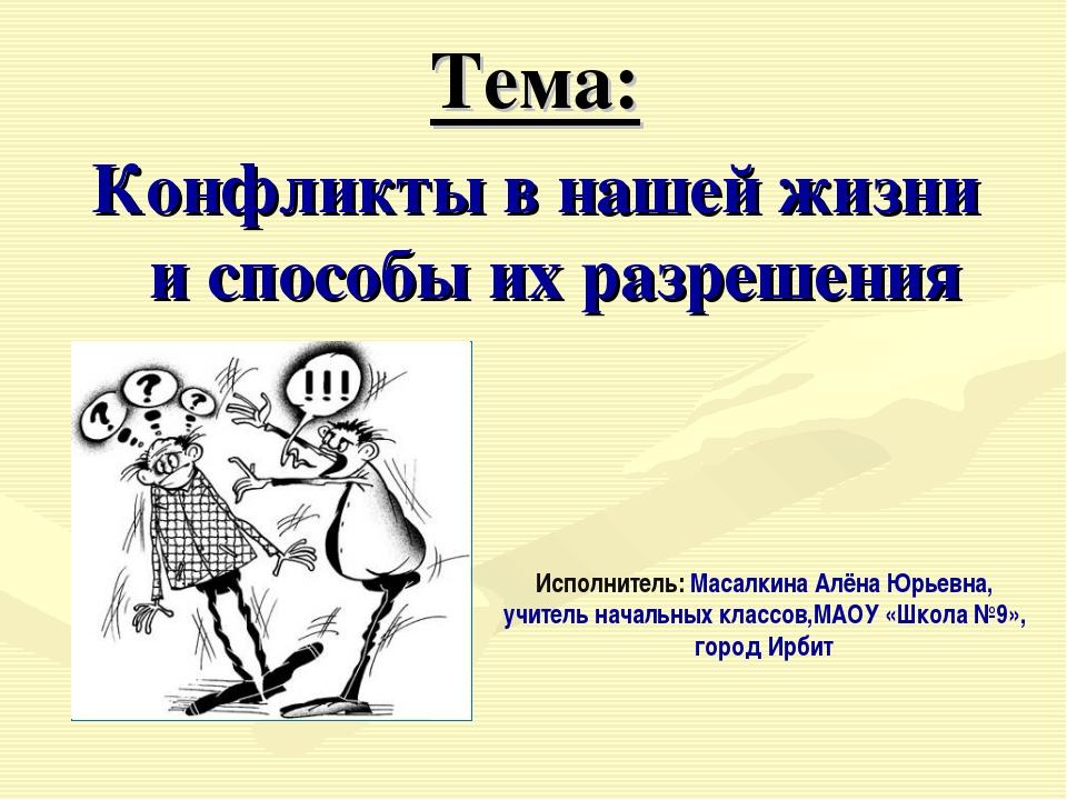Тема: Конфликты в нашей жизни и способы их разрешения Исполнитель: Масалкина...