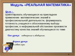 Модуль «РЕАЛЬНАЯ МАТЕМАТИКА» Цели : ориентировать обучающихся на прикладное п