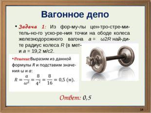 Вагонное депо Задача 1: Из формулы центростремительного ускорения