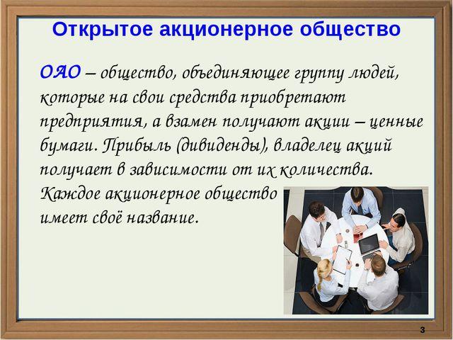 Открытое акционерное общество ОАО – общество, объединяющее группу людей, кото...