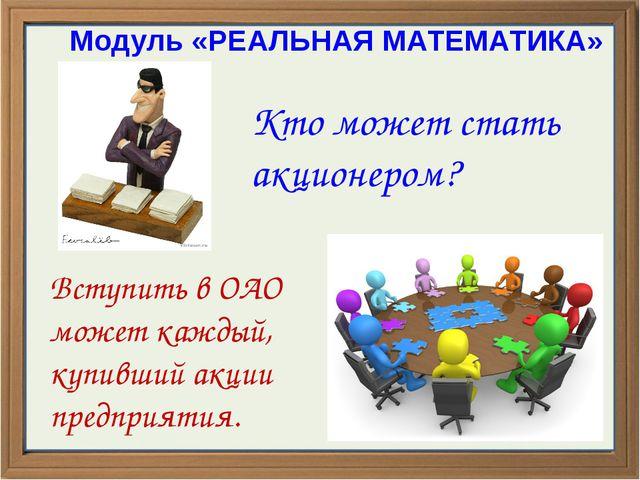 Модуль «РЕАЛЬНАЯ МАТЕМАТИКА» Кто может стать акционером? Вступить в ОАО може...