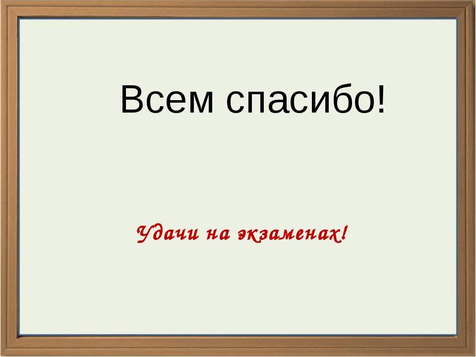 Удачи на экзаменах! Всем спасибо!