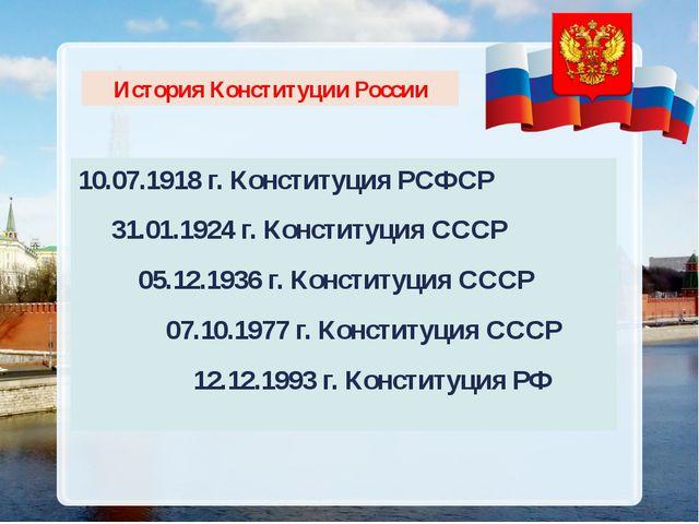 История Конституции России 10.07.1918 г. Конституция РСФСР 31.01.1924 г. Конс...