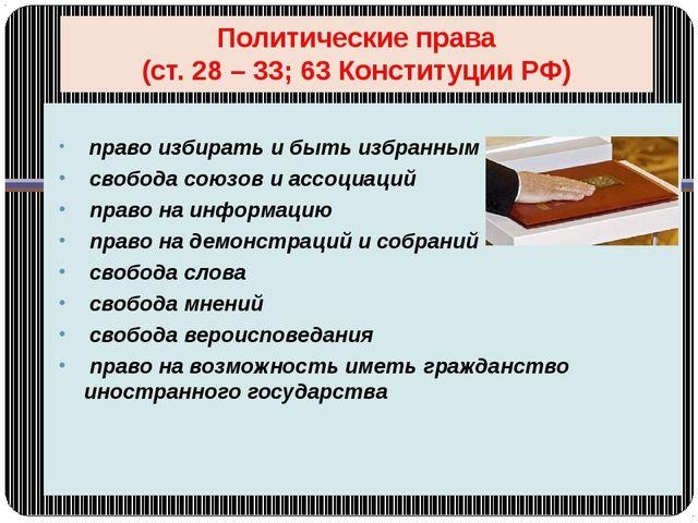 Политические права (ст. 28 – 33; 63 Конституции РФ) право избирать и быть изб...