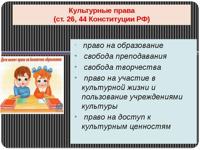 Культурные права (ст. 26, 44 Конституции РФ) право на образование свобода пре...