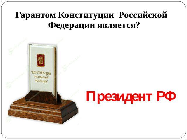 Гарантом Конституции Российской Федерации является? Президент РФ