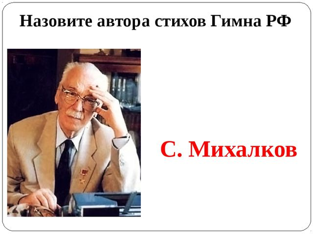 Назовите автора стихов Гимна РФ С. Михалков