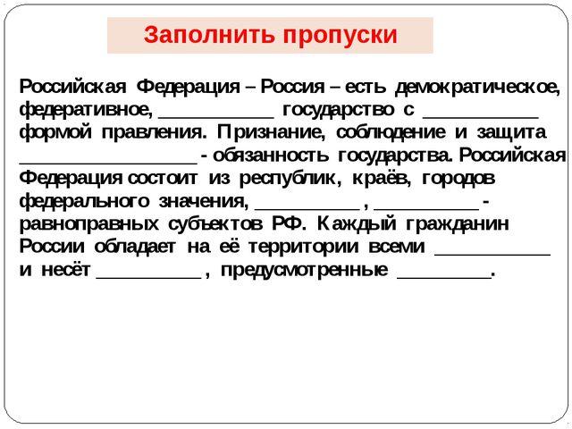 Заполнить пропуски Российская Федерация – Россия – есть демократическое, ф...