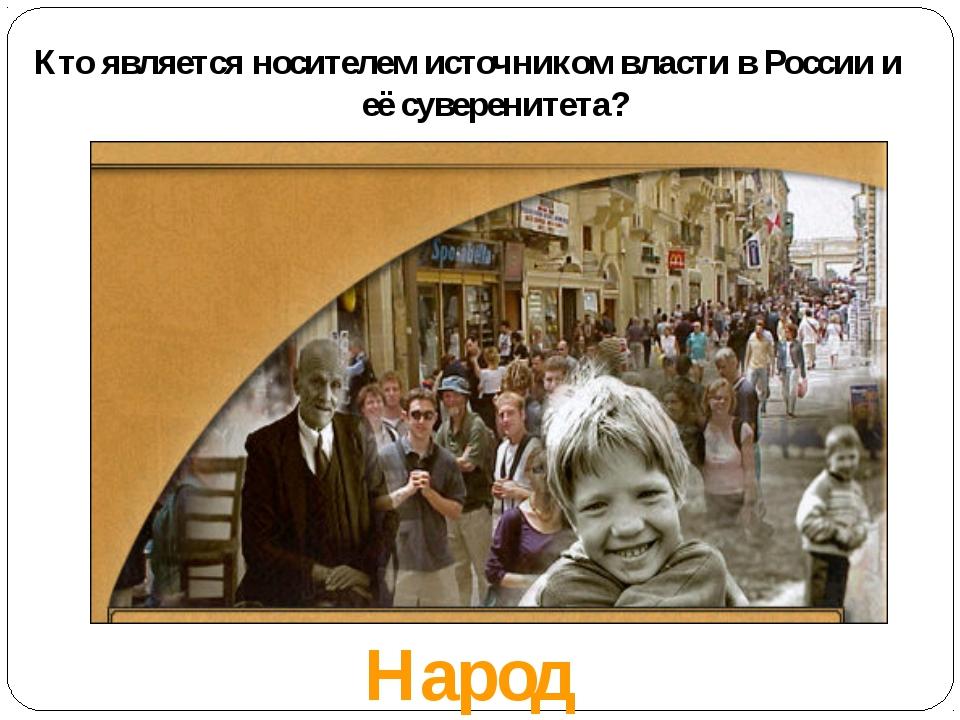 Кто является носителем источником власти в России и её суверенитета? Народ